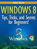 Windows 8: Tips, Tricks, and Secrets for Beginners!