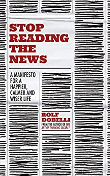 Stop Reading the News: A Manifesto for a Happier, Calmer and Wiser Life (English Edition) van [Dobelli, Rolf]