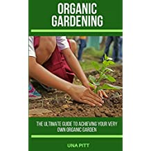 Organic Gardening: The Ultimate Guide to Achieving Your Own Organic Garden
