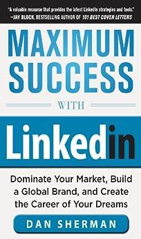 Maximum Success with LinkedIn: Dominate Your Market, Build a Global Brand, and Create the Career of Your Dreams: Dominate Your Market, Build a Global Brand, ... and Create the Career of Your Dreams (EBOOK) par [Sherman, Dan]