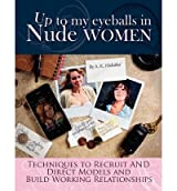 [ Up To My Eyeballs In Nude Women: Techniques To Recruit And Direct Models, And Build Working Relationships. ] By Nicholas, A K (Author) [ Oct - 2011 ] [ Paperback ]