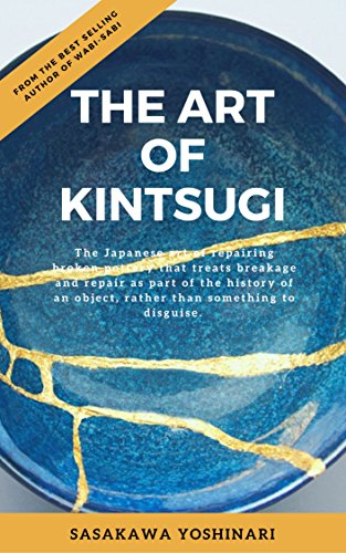 The Art of Kintsugi: The Japanese art of repairing broken pottery that treats breakage and repair as part of the history of an object (English Edition)