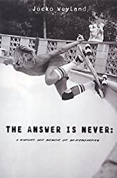 The Answer Is Never: A Skateboarder's History of the World: A History and Memoir of Skateboarding