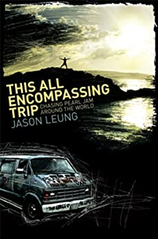 This All Encompassing Trip: Chasing Pearl Jam Around The World by [Leung, Jason]