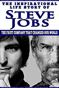 Steve Jobs - The Inspirational Life Story of Steve Jobs: The Fruit Company That Changed Our World (Inspirational Life Stories By Gregory Watson Book 8) (English Edition) par [Watson, Gregory]
