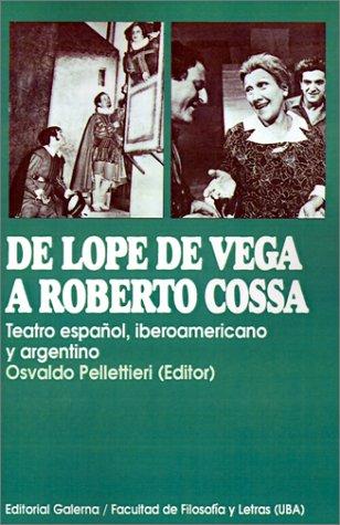 De Lope De Vega A Roberto Cossa: Teatro Espanol, Iberoamericano y Argentino (Coleccion Historica/Facultad de Filosofia y Letras de la U)