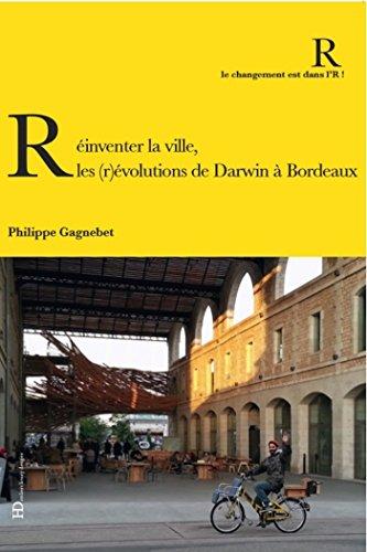 Réinventer la ville : Les (r)évolution de Darwin à Bordeaux (Le changement est dans l'R !) par  Ateliers Henry Dougier