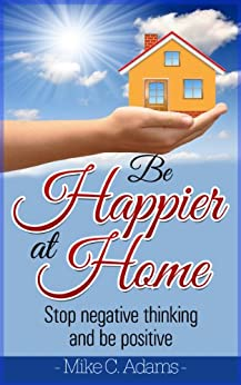 Be Happier At Home : Stop Negative Thinking And Be Positive (Worry Free Book to Read) (English Edition) par [Adams, Mike C.]