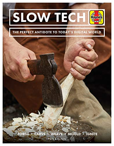 Slow Tech: The Perfect Antidote to Today's Digital World: Forge * Carve* Weave * Mould * Ignite (Haynes Manuals)