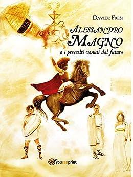 Alessandro Magno e i prescelti venuti dal futuro di [Fresi, Davide]