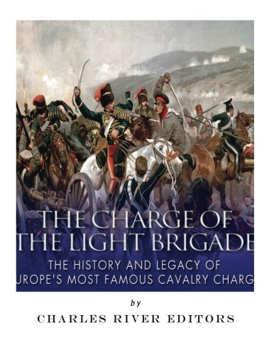 The Charge of the Light Brigade: The History and Legacy of Europe's Most Famous Cavalry Charge