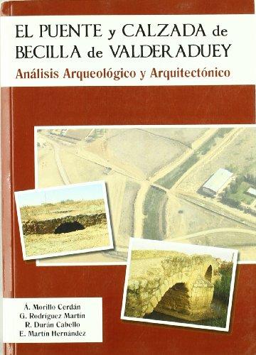 El puente y calzada de Becilla de Valderaduey. Análisis Arqueológico y Arquitectónico por Ángel Morillo Cerdán