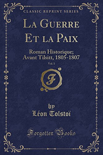 La Guerre Et La Paix, Vol. 1: Roman Historique; Avant Tilsitt, 1805-1807 (Classic Reprint) par Leon Tolstoi