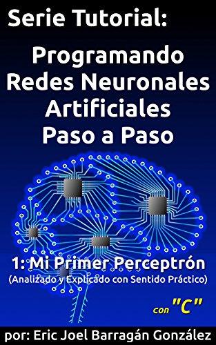 1: Mi Primer Perceptrón con C: Analizado y Explicado con Sentido Práctico (Serie Tutorial:  Programando Redes Neuronales Artificiales Paso a Paso con C) por Eric Joel Barragán González