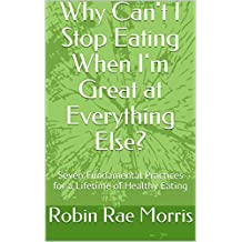 Why Can't I Stop Eating When I'm Great at Everything Else?: Seven Fundamental Practices for a Lifetime of Healthy Eating (English Edition)
