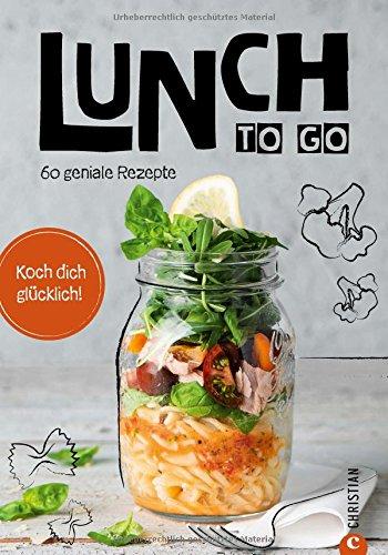 Essen zum Mitnehmen: Lunch to go. Koch dich glücklich. 60 geniale Rezepte für das Mittagessen im Glas. Kochen für unterwegs. Ein Kochbuch für köstliche To-go-Gerichte. Essen unterwegs – kein Problem.
