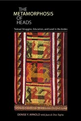 The Metamorphosis of Heads: Textual Struggles, Education, and Land in the Andes (Illuminations: Cultural Formations of the Americas (Hardcover))