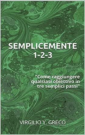Semplicemente 1 2 3 Come Raggiungere Qualsiasi Obiettivo In Tre Semplici Passi Ebook Greco Virgilio Y Amazon It Kindle Store