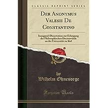 Der Anonymus Valesii De Constantino: Inaugural-Dissertation zur Erlangung der Philosophischen Doctorwürde an der Universität zu Kiel (Classic Reprint)