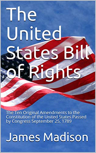The United States Bill of Rights: The Ten Original Amendments to the Constitution of the United States Passed by Congress September 25, 1789 (English Edition)