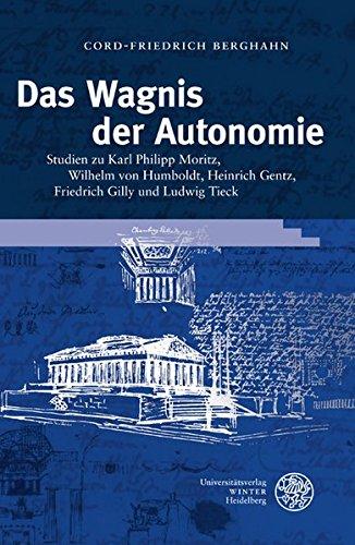 Das Wagnis der Autonomie: Studien zu Karl Philipp Moritz, Wilhelm von Humboldt, Heinrich Gentz, Friedrich Gilly und Ludwig Tieck (Germanisch Romanische Monatsschrift, Band 47)