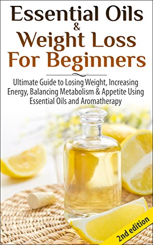 Essential Oils & Weight Loss for Beginners 2nd Edition: Ultimate Guide to Losing Weight, Increasing Energy, Balancing Metabolism & Appetite Using Essential ... Healing, Skin Care, Hair loss)