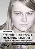 Der Entführungsfall Natascha Kampusch: Die ganze beschämende Wahrheit von Peter Reichard