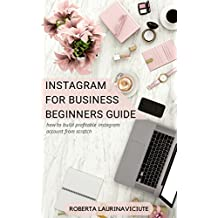 INSTAGRAM FOR BUSINESS: BEGINNERS GUIDE: HOW TO BUILD PROFITABLE INSTAGRAM ACCOUNT FROM SCRATCH (English Edition)