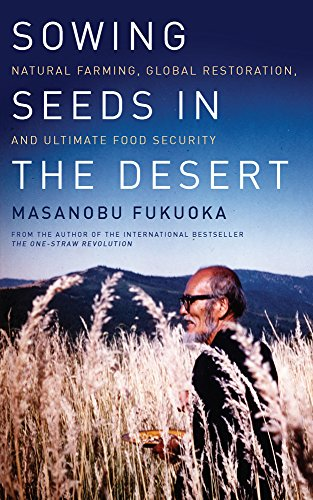 Sowing Seeds in the Desert: Natural Farming, Global Restoration, and Ultimate Food Security por Masanobu Fukuoka
