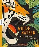 Wilde Katzen: Alles über Tiger, Löwe, Leopard (Luchs, Ozelot, Hauskatze, Puma, Fischkatze, Bergkatze, Schneeleopard, Wildkatze)