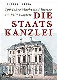 Die Staatskanzlei - 300 Jahre Macht und Intriege am Ballhausplatz - Manfred Matzka