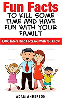 Fun Facts to Kill Some Time and Have Fun with Your Family: 1,000 Interesting Facts You Wish You Know by [Anderson, Adam]