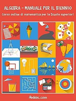 Algebra - Manuale per il biennio: Corso online di matematica per le Scuole superiori di [Redooc]