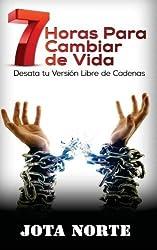 7 Horas para Cambiar de Vida: Desata tu versi?de??n libre de cadenas (Spanish Edition) by Jota Norte (2016-05-11)