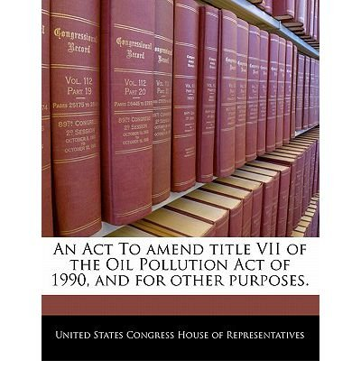 An ACT to Amend Title VII of the Oil Pollution Act of 1990, and for Other Purposes. (Paperback) - Common