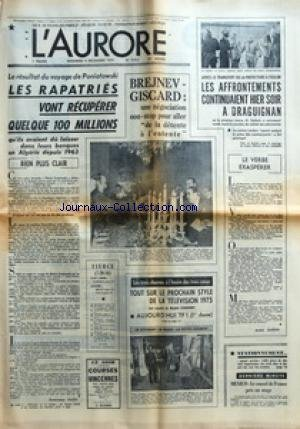 AURORE (L') [No 9412] du 06/12/1974 - LE RESULTAT DU VOYAGE DE PONIATOWSKI - LES RAPATRIES VONT RECUPERER QUELQUE 100 MILLIONS QU+¡ILS AVAIENT DU LAISSER DANS LEURS BANQUES EN ALGERIE DEPUIS 1963 BIEN PLUS CLAIR PAR DOMINIQUE PADO - BREJNEV-GISCARD UNE NEGOCIATION NON-STOP POUR ALLER DE LA DETENTE A L'ENTENTE - BATEAUX - BOURSE ECONOMIE ET ENTREPRISES - CARNET - METEO - MOTS CROISES - PARIS-PARIS PAR MICHEL DUNOIS - RADIOTELEVISION - SPECTACLES - SPORTS - TOURISME LOISIRS ET GASTRONOMIE PAR CHR