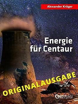 Energie für Centaur – Originalausgabe: Wissenschaftlich-phantastischer Roman (German Edition) by [Kröger, Alexander]