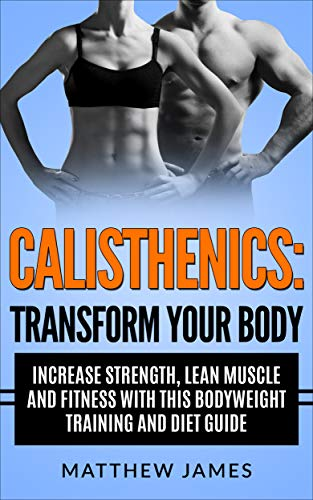 PDF Descargar Calisthenics: Transform your Body- Increase Strength, Lean Muscle and Fitness with this Bodyweight Training and Diet Guide (Strength Training, Excercise, ... Workout Guide)