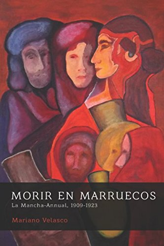 MORIR EN MARRUECOS: La Mancha-Annual, 1909-1923 (Morir por España: campesinos y patriotas) por MARIANO VELASCO LIZCANO