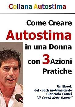 Come Creare Autostima in una Donna con 3 Azioni Pratiche (Collana Autostima Vol. 2) di [Fornei, Giancarlo]