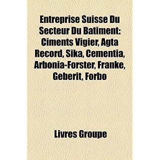 Entreprise Suisse Du Secteur Du Batiment: Ciments Vigier, Agta Record, Sika, Cementia, Arbonia-Forster, Franke, Geberit, Forbo