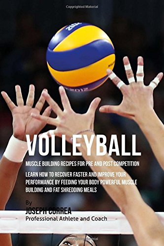Volleyball Muscle Building Recipes for Pre and Post Competition: Learn how to recover faster and improve your performance by feeding your body powerful muscle building and fat shredding meals por Joseph Correa (Certified Sports Nutritionist)