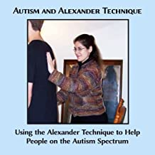 Autism and Alexander Technique: Using the Alexander Technique to Help People on the Autism Spectrum by Caitlin G. Freeman (2014-05-30)