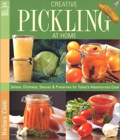 Creative Pickling at Home: Salsas, Chutneys, Sauces and Preserves for Today's Adventurous Cook by Barbara Ciletti (26-Sep-2002) Paperback