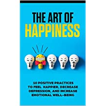 Being Happier, With The Art of Happiness: Ways to be Happier, 11 Practices to Feel Happier, Decrease Depression, and Increase Emotion (English Edition)