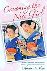 Crowning the Nice Girl: Gender, Ethnicity, and Culture in Hawai'i's Cherry Blossom Festival by Assistant Professor of Anthropology Christine R Yano (2006-07-04)