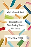 Front cover for the book My Life with Bob: Flawed Heroine Keeps Book of Books, Plot Ensues by Pamela Paul