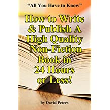 How to Write & Publish a High Quality Non-Fiction Book in 24 Hours or Less!: All You Need to Know