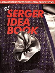 The Serger Idea Book: A Collection of Inspiring Ideas from the Palmer/Pletsch Professionals