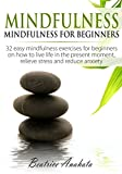 Mindfulness: Mindfulness for beginners: 32 easy mindfulness exercises for beginners on how to live life in the present moment, relieve stress and reduce anxiety.